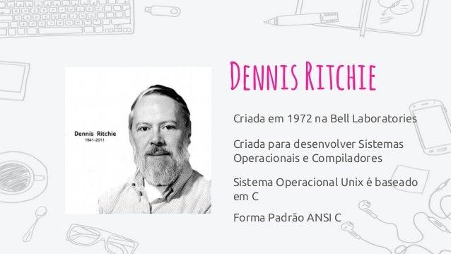 DennisRitchie Criada em 1972 na Bell Laboratories Criada para desenvolver Sistemas Operacionais e Compiladores Sistema Ope...