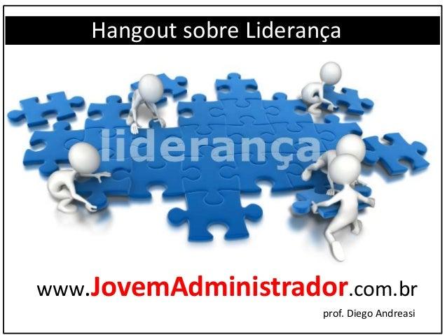 Hangout sobre Liderança www.JovemAdministrador.com.br prof. Diego Andreasi