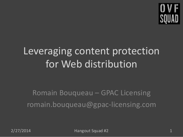 Leveraging content protection for Web distribution Romain Bouqueau – GPAC Licensing romain.bouqueau@gpac-licensing.com 2/2...