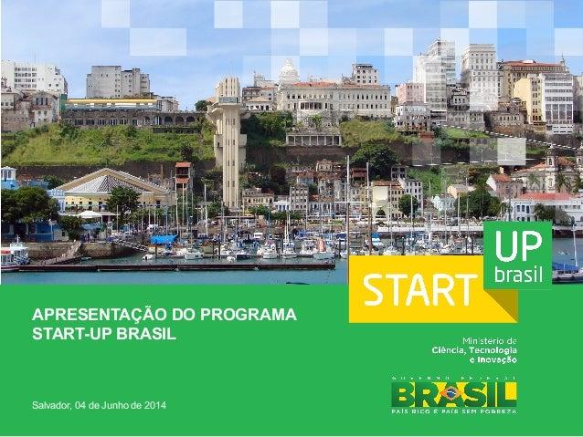 APRESENTAÇÃO DO PROGRAMA START-UP BRASIL Salvador, 04 de Junho de 2014