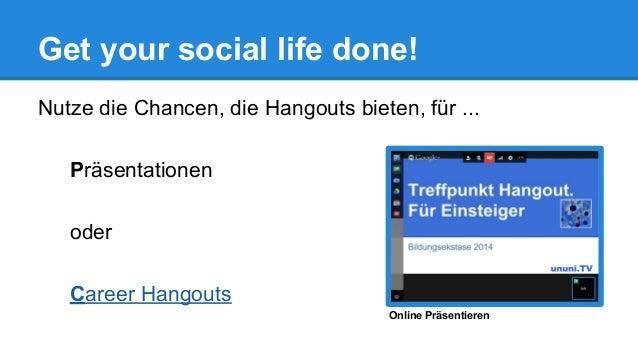 Get your social life done! Nutze die Chancen, die Hangouts bieten, für ... Präsentationen oder Career Hangouts Online Präs...