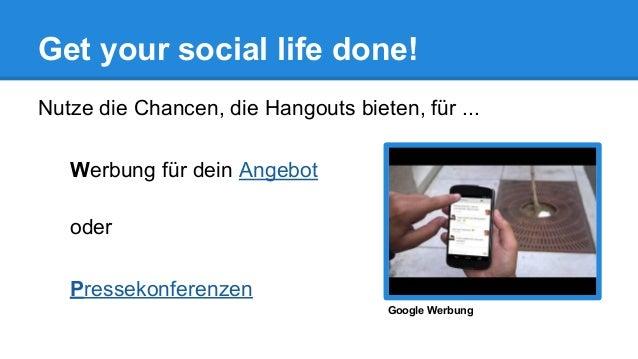 Get your social life done! Nutze die Chancen, die Hangouts bieten, für ... Werbung für dein Angebot oder Pressekonferenzen...