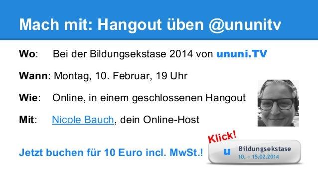Mach mit: Hangout üben @ununitv Wo:  Bei der Bildungsekstase 2014 von ununi.TV  Wann: Montag, 10. Februar, 19 Uhr Wie:  On...