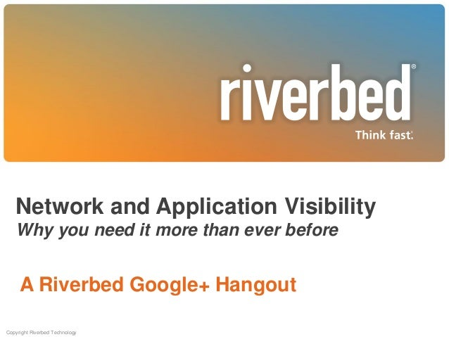 Network and Application Visibility Why you need it more than ever before  A Riverbed Google+ Hangout Copyright Riverbed Te...