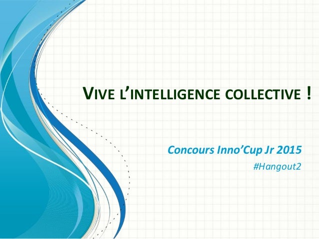 VIVE L'INTELLIGENCE COLLECTIVE ! Concours Inno'Cup Jr 2015 #Hangout2