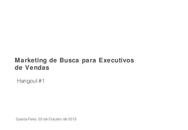 Hangout #1 Marketing de Busca para Executivos de Vendas Quarta-Feira, 03 de Outubro de 2013
