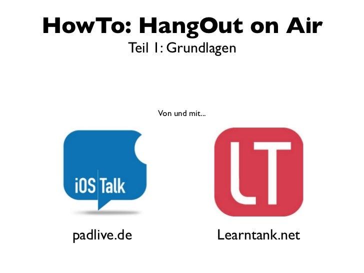HowTo: HangOut on Air           Teil 1: Grundlagen                Von und mit...  padlive.de                     Learntank...