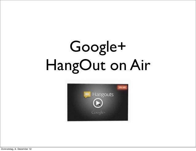 Google+                             HangOut on AirDonnerstag, 6. Dezember 12