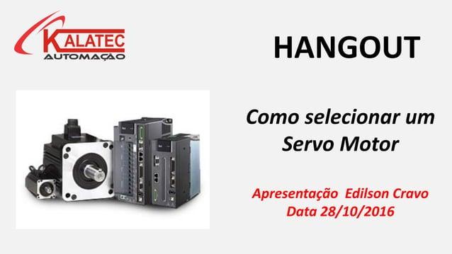 Como selecionar um Servo Motor Apresentação Edilson Cravo Data 28/10/2016 HANGOUT