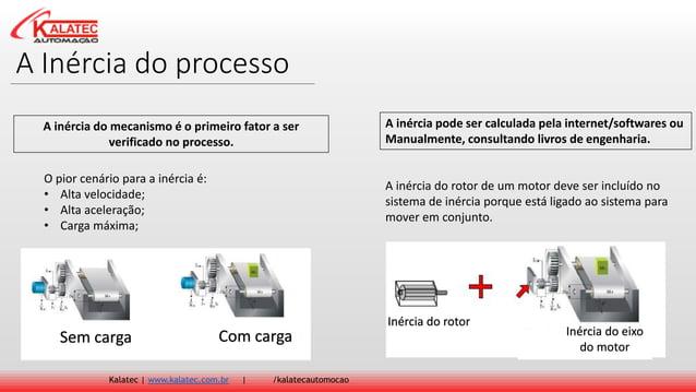 A Inércia do processo Kalatec   www.kalatec.com.br   /kalatecautomocao A inércia do mecanismo é o primeiro fator a ser ver...