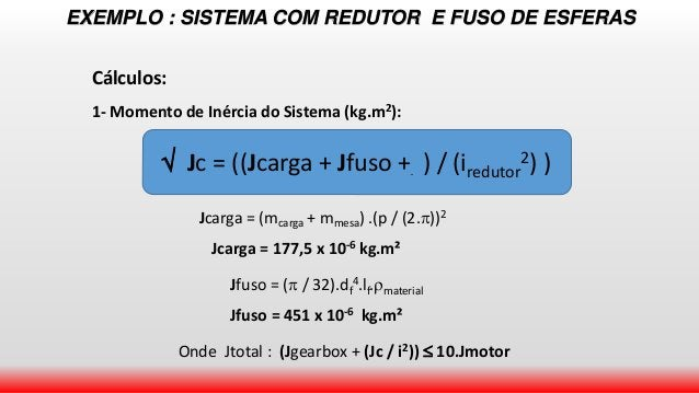 EXEMPLO : SISTEMA COM REDUTOR E FUSO DE ESFERAS Cálculos: 1- Momento de Inércia do Sistema (kg.m2):  Jc = ((Jcarga + Jfus...
