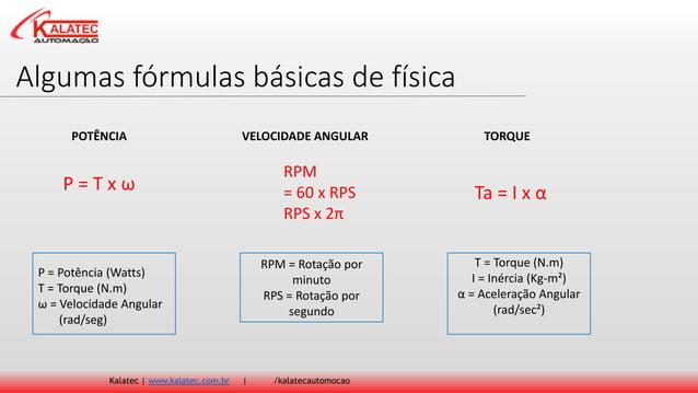 Algumas fórmulas básicas de física Kalatec   www.kalatec.com.br   /kalatecautomocao P = T x ω RPM = 60 x RPS RPS x 2π Ta =...