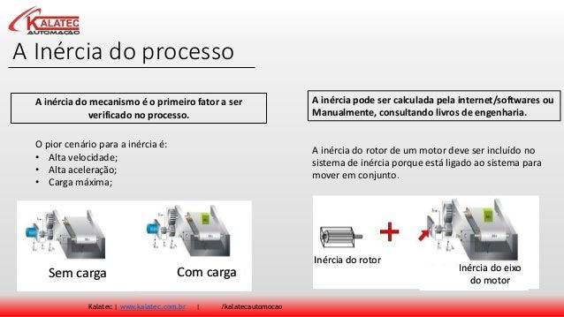 A Inércia do processo Kalatec | www.kalatec.com.br | /kalatecautomocao A inércia do mecanismo é o primeiro fator a ser ver...