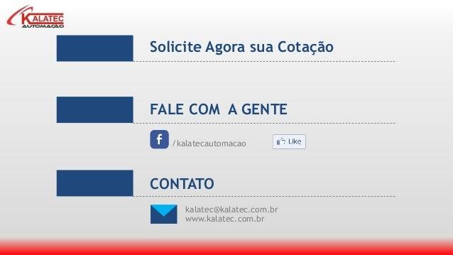 Solicite Agora sua Cotação FALE COM A GENTE /kalatecautomacao kalatec@kalatec.com.br www.kalatec.com.br CONTATO