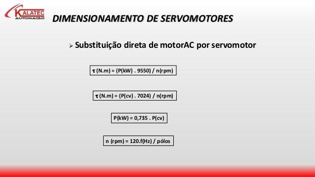 DIMENSIONAMENTO DE SERVOMOTORES  Substituição direta de motorAC por servomotor  (N.m) = (P(kW) . 9550) / n(rpm)  (N.m) ...