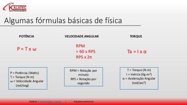 Algumas fórmulas básicas de física Kalatec | www.kalatec.com.br | /kalatecautomocao P = T x ω RPM = 60 x RPS RPS x 2π Ta =...