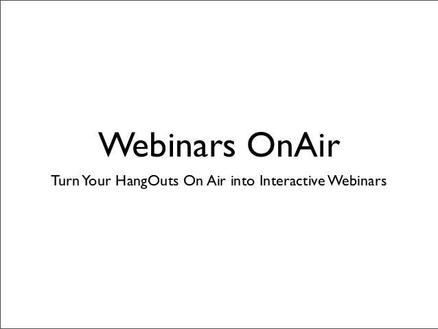 Webinars OnAir TurnYour HangOuts On Air into Interactive Webinars