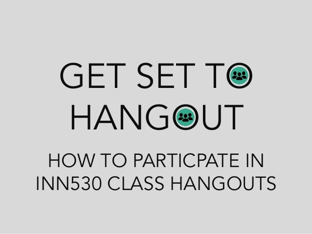 GET SET TO HANGOUT HOW TO PARTICPATE IN INN530 CLASS HANGOUTS