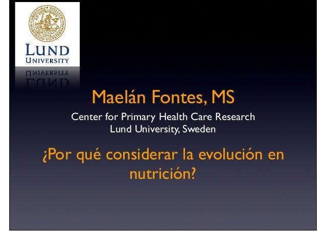 Maelán Fontes, MS Center for Primary Health Care Research Lund University, Sweden ¿Por qué considerar la evolución en nutr...