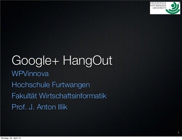Google+ HangOutWPVinnovaHochschule FurtwangenFakultät WirtschaftsinformatikProf. J. Anton Illik1Montag, 22. April 13