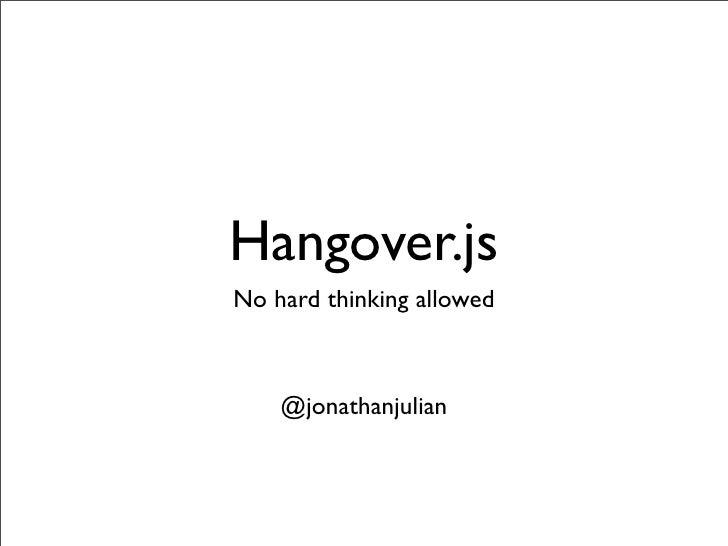 Hangover.js No hard thinking allowed        @jonathanjulian