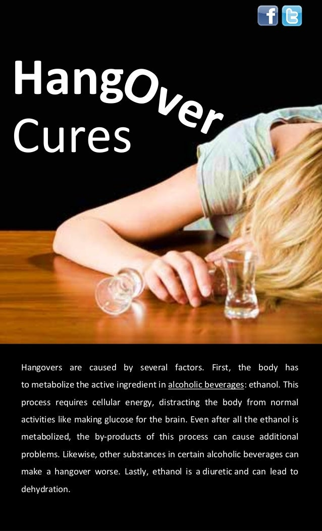 HangCuresHangovers are caused by several factors. First, the body hasto metabolize the active ingredient in alcoholic beve...