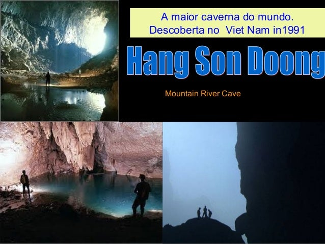 A maior caverna do mundo.  Descoberta no Viet Nam in1991  Mountain River Cave