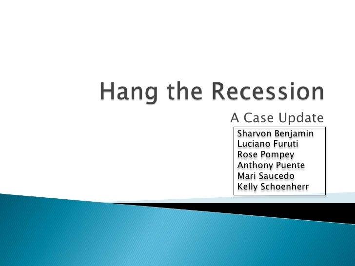 Hang the Recession<br />A Case Update<br />Sharvon Benjamin<br />Luciano Furuti<br />Rose Pompey<br />Anthony Puente<br />...
