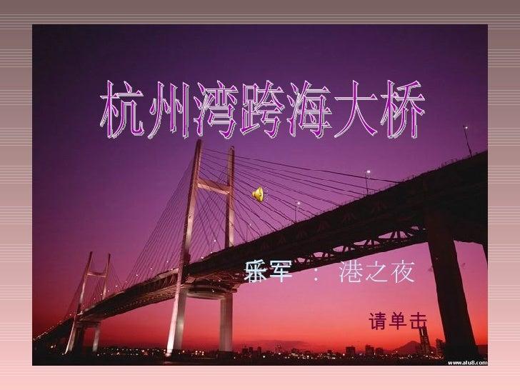 杭州湾跨海大桥 杭州湾跨海大桥 请单击 音乐 : 军港之夜
