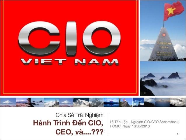 Chia Sẻ Trãi NghiệmHành Trình Đến CIO,CEO, và....???Lê Tấn Lộc - Nguyên CIO/CEO SacombankHCMC, Ngày 16/05/2013$1
