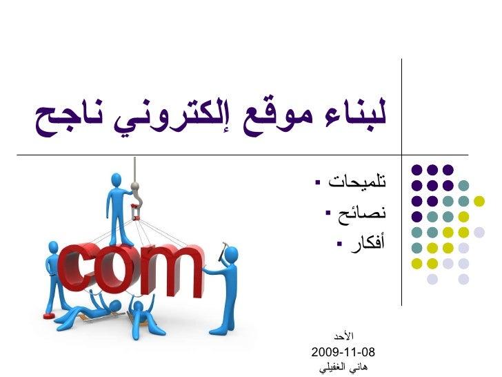 لبناء موقع إلكتروني ناجح <ul><li>تلميحات </li></ul><ul><li>نصائح </li></ul><ul><li>أفكار </li></ul>الأحد 2009-11-08 هاني ا...