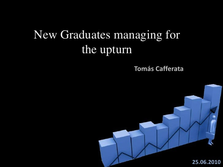 New Graduates managing for theupturn<br />Tomás Cafferata<br />25.06.2010<br />