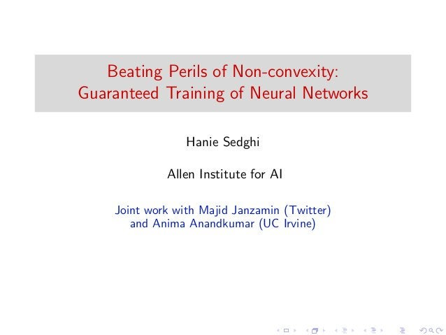 Beating Perils of Non-convexity: Guaranteed Training of Neural Networks Hanie Sedghi Allen Institute for AI Joint work wit...