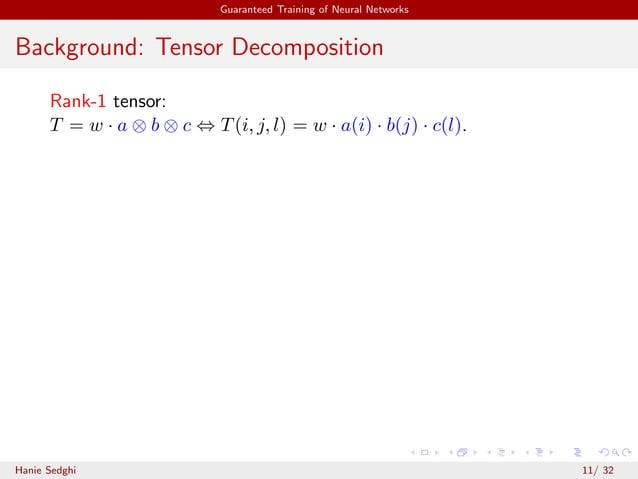 Guaranteed Training of Neural Networks Background: Tensor Decomposition Rank-1 tensor: T = w · a ⊗ b ⊗ c ⇔ T(i, j, l) = w ...