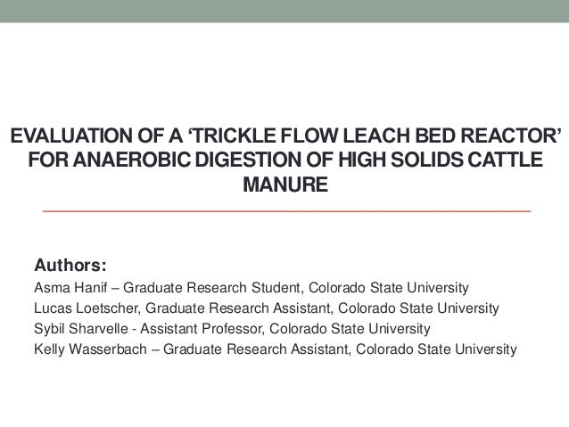 EVALUATION OF A 'TRICKLE FLOW LEACH BED REACTOR'FORANAEROBIC DIGESTION OF HIGH SOLIDS CATTLEMANUREAuthors:Asma Hanif – Gra...