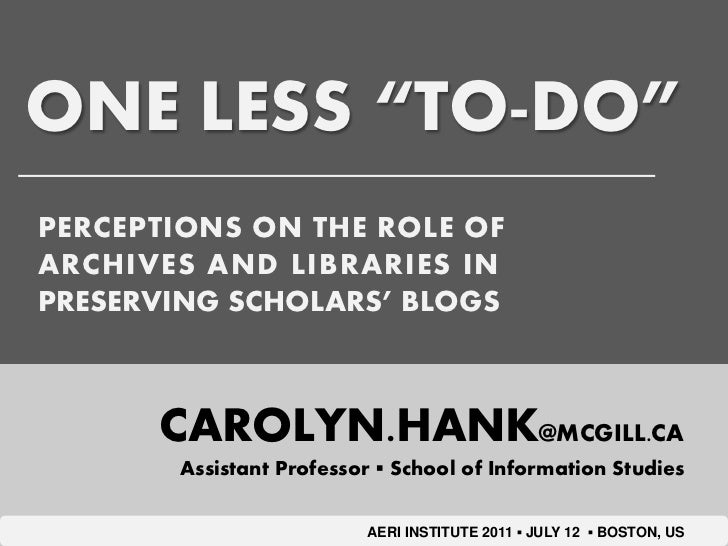 "ONE LESS ""TO-DO""PERCEPTIONS ON THE ROLE OFARCHIVES AND LIBRARIES INPRESERVING SCHOLARS' BLOGS      CAROLYN.HANK@MCGILL.CA ..."