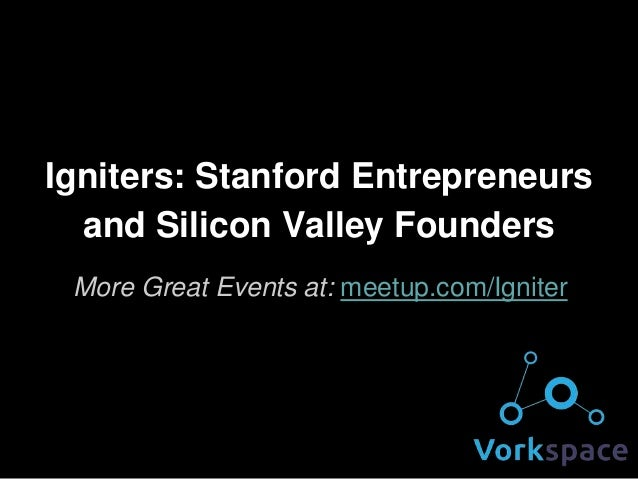 Igniters: Stanford Entrepreneurs and Silicon Valley Founders More Great Events at: meetup.com/Igniter