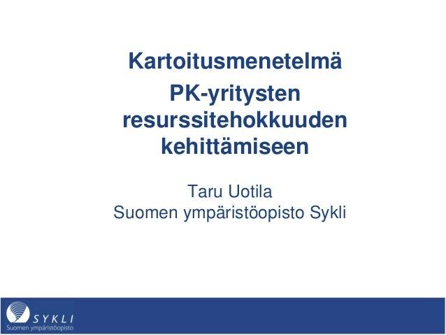 Kartoitusmenetelmä PK-yritysten resurssitehokkuuden kehittämiseen Taru Uotila Suomen ympäristöopisto Sykli