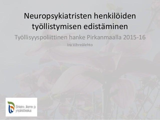 Neuropsykiatristen henkilöiden työllistymisen edistäminen Työllisyyspoliittinen hanke Pirkanmaalla 2015-16 Ira Vihreälehto