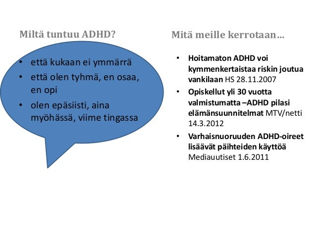 Miltä tuntuu ADHD? • että kukaan ei ymmärrä • että olen tyhmä, en osaa, en opi • olen epäsiisti, aina myöhässä, viime ting...