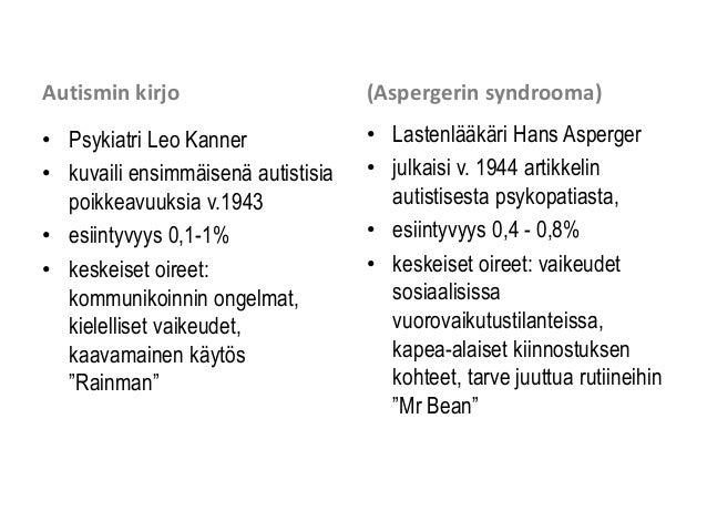 Autismin kirjo • Psykiatri Leo Kanner • kuvaili ensimmäisenä autistisia poikkeavuuksia v.1943 • esiintyvyys 0,1-1% • keske...