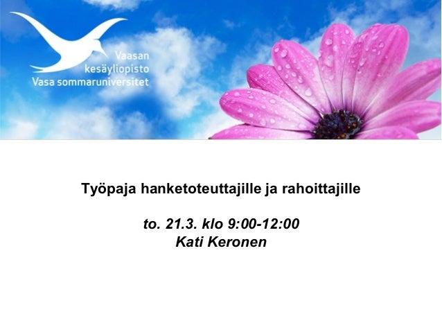 Työpaja hanketoteuttajille ja rahoittajille         to. 21.3. klo 9:00-12:00              Kati Keronen