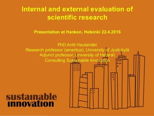 Internal and external evaluation of scientific research Presentation at Hanken, Helsinki 22.4.2016 PhD Antti Hautamäki Res...