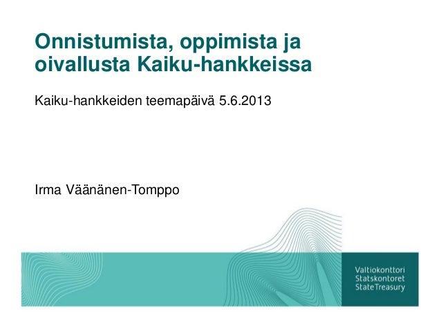 Onnistumista, oppimista jaoivallusta Kaiku-hankkeissaKaiku-hankkeiden teemapäivä 5.6.2013Irma Väänänen-Tomppo