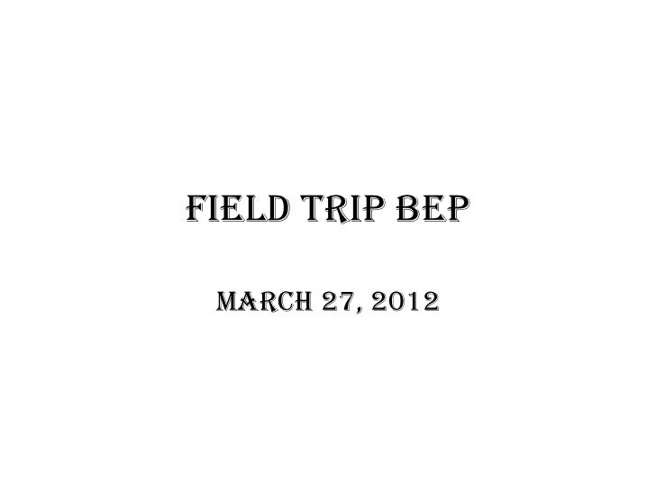 Field Trip Bep March 27, 2012