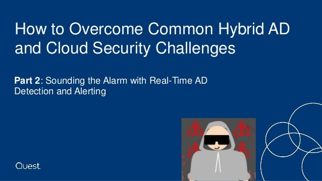 How to Overcome Common Hybrid AD and Cloud Security Challenges • Part 2: Sounding the Alarm with Real-Time AD Detection an...