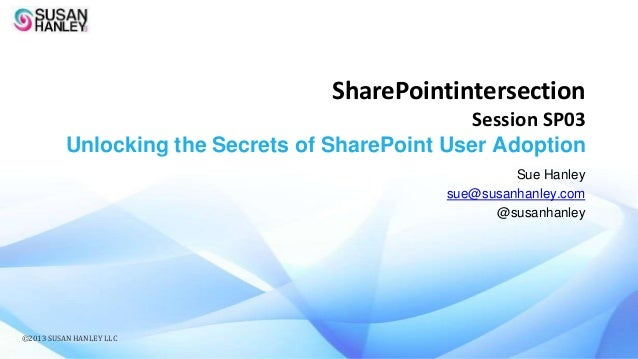 SharePointintersection Session SP03 Unlocking the Secrets of SharePoint User Adoption Sue Hanley sue@susanhanley.com @susa...
