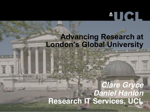 Advancing Research at London's Global University Clare Gryce Daniel Hanlon Research IT Services, UCL