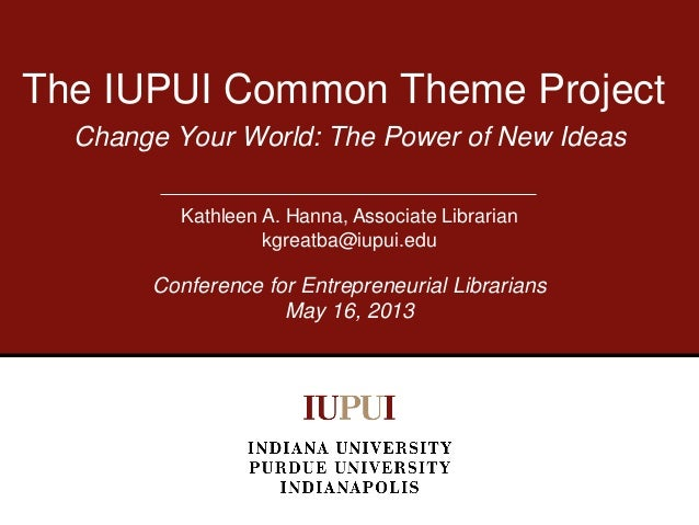 Change Your World: The Power of New IdeasThe IUPUI Common Theme ProjectKathleen A. Hanna, Associate Librariankgreatba@iupu...