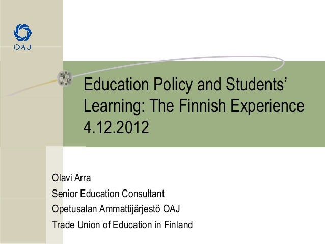 Education Policy and Students'       Learning: The Finnish Experience       4.12.2012Olavi ArraSenior Education Consultant...
